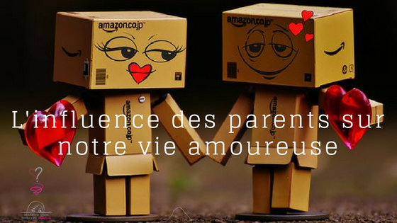 L'influence de la relation de couple de nos parents sur notre construction amoureuse